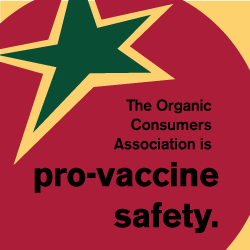 The Organic Consumers Association is pro-vaccine safety