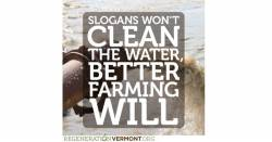 Slogan's wont clean the water better farming will from Regeneration Vermont
